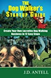 The Dog Walkers Startup Guide: Create Your Own Lucrative Dog Walking Business in 12 Easy Steps