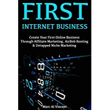 First Internet Business: Create Your First Online Business Through Affiliate Marketing, AirBnb Renting & Untapped Niche Marketing