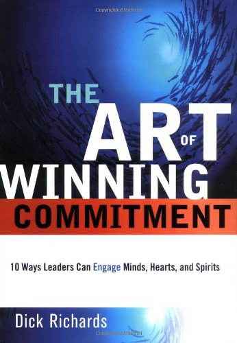 Art of Winning Commitment, The: 10 Ways Leaders Can Engage Minds, Hearts, and Spirits