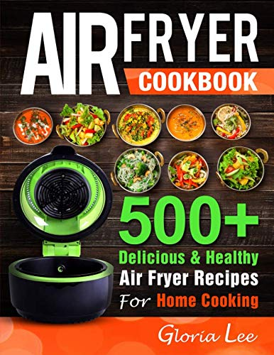 Air Fryer Cookbook: 500+ Delicious & Healthy Air Fryer Recipes For Home Cooking by Gloria Lee