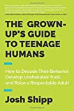 img - for The Grown-Up's Guide to Teenage Humans: How to Decode Their Behavior, Develop Unshakable Trust, and Raise a Respectable Adult book / textbook / text book