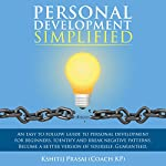 Personal Development Simplified: An Easy to Follow Guide to Personal Development for Beginners. Identify and Break Negative Patterns. Become a Better Version of Yourself. Guaranteed. | Kshitij Prasai (Coach KP)