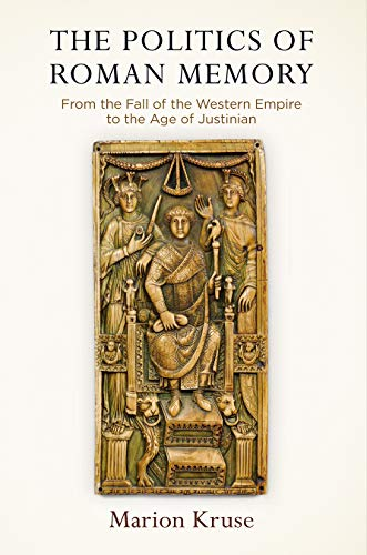 The Politics of Roman Memory: From the Fall of the Western Empire to the Age of Justinian (Empire and After)