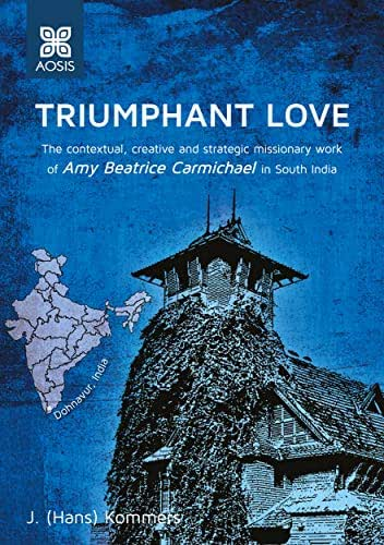 Triumphant Love: The contextual, creative and strategic missionary work of Amy Beatrice Carmichael in south India