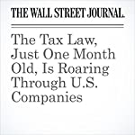 The Tax Law, Just One Month Old, Is Roaring Through U.S. Companies | Theo Francis,Peter Loftus,and Heather Haddon