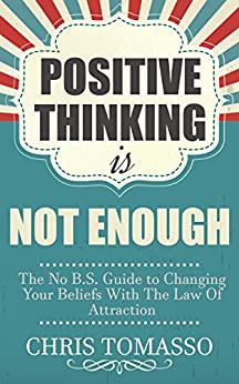 Positive Thinking is Not Enough: The No B.S. Guide to Changing Your Beliefs Using the Law of Attraction (The LOA Lifestyle Book 2) by [Tomasso, Chris]