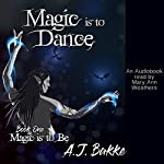Magic Is to Dance: Magic Is to Be, Book 1 | A. J. Bakke