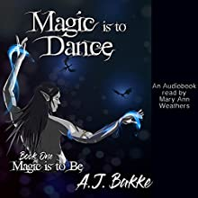Magic Is to Dance: Magic Is to Be, Book 1 Audiobook by A. J. Bakke Narrated by Mary Ann Weathers