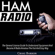 Ham Radio: The General License Guide to Understand Equipment and Become a Radio Amateur the Fast and Easy Way Audiobook by Craig Barron Narrated by Cyrus Nilo