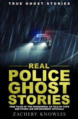 True Ghost Stories: Real Police Ghost Stories: True Tales of the Paranormal as Told by Cops and Other Law Enforcement Officials