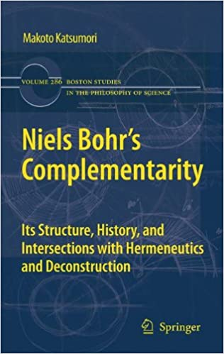 Niels Bohr's Complementarity: Its Structure, History, and Intersections with Hermeneutics and Deconstruction (Boston Studies in the Philosophy and History of Science) (Volume 286)