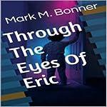 Through the Eyes of Eric   Mark M. Bonner