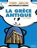 La Grèce antique: 150 jeux pour apprendre en s'amusant