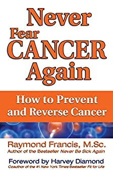 Never Fear Cancer Again: How to Prevent and Reverse Cancer (Never Be) by [Francis M.Sc., Raymond]