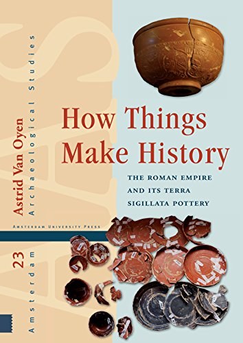 How Things Make History: The Roman Empire and its terra sigillata Pottery (Amsterdam Archaeological Studies)
