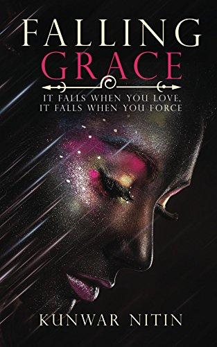 Falling Grace: It falls when you love, it falls when you force by [Nitin, Kunwar]