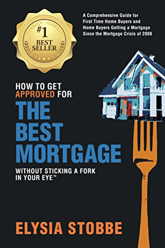 How to Get Approved for the Best Mortgage Without Sticking a Fork in Your Eye TM: A Comprehensive Guide for First Time Home Buyers and Home Buyers Getting a Mortgage Since the Mortgage Crisis of 2008 (Best Mortgages For First Time Buyers)