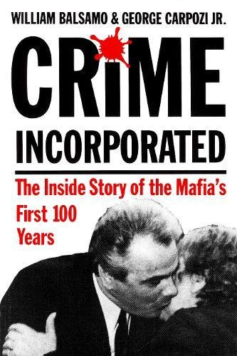 Crime Incorporated: The Inside Story of the Mafias First 100 Years William Balsamo