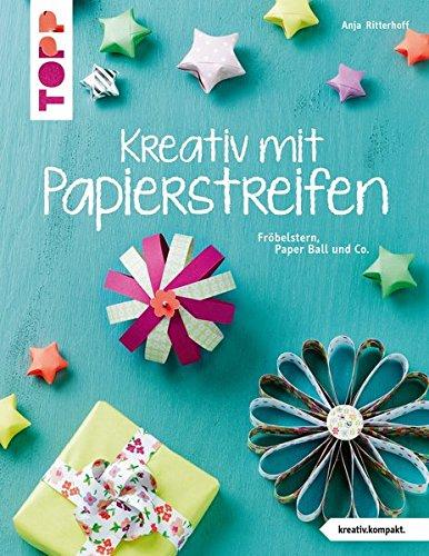 Kreativ mit Papierstreifen (kreativ.kompakt.): Fröbelstern, Paperball und Co.