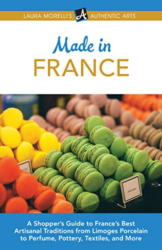 Made in France: A Shopper's Guide to France's Best Artisanal Traditions from Limoges Porcelain to Perfume, Pottery, Textiles, and More (Laura Morelli's Authentic Arts Book 5)