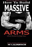 How To Build Massive Arms: 6 Week Workout for Huge Arms, Shocking the Muscles into Growth, Building Massive Triceps, Build Huge Biceps, 20 Mass ... (How To Build The Rugby Body) (Volume 1)