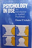 Psychology in Use : Applications to Everyday Life, Schultz, Duane P., 0024080608