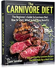 The Carnivore Diet: The Beginner's Guide to Carnivore Diet:  How to Start, What to Eat, Main Benefits. Easy an