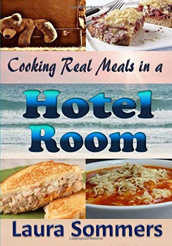 Cooking Real Meals In A Hotel Room Recipes To Make When You Travel Sommers Laura 9781546810827 Amazon Com Books