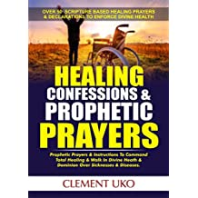 Healing Confessions & Prophetic Prayers:  Prophetic Prayers & Instructions to command Total healing & Walk in Divine Health & Dominion over Sicknesses & Diseases