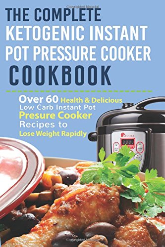 The Complete Ketogenic Instant Pot Pressure Cooker Cookbook: Over 60 Health & Delicious Low Carb Instant Pot Pressure Cooker Recipes To Lose Weight ... Pressure, Instant Pot Pressure, High Protein)