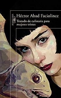 TRATADO DE CULINARIA PARA MUJERES TRISTES par Abad Faciolince