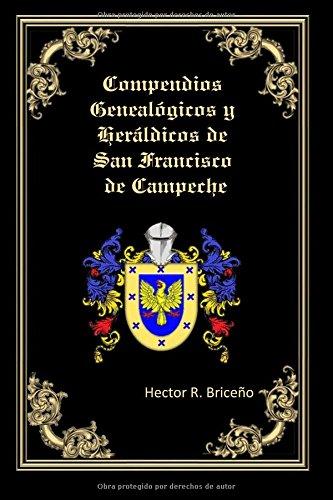 Descargar Libro Compendios Genealogicos Y Heraldicos De San Francisco De Campeche: Genealogia Y Heraldica Con Ilustraciones A Todo Color, Contiene Datos Genealogicos Y Heraldicos De Familias Campechanas.: Volume 3 Hector R. Briceno