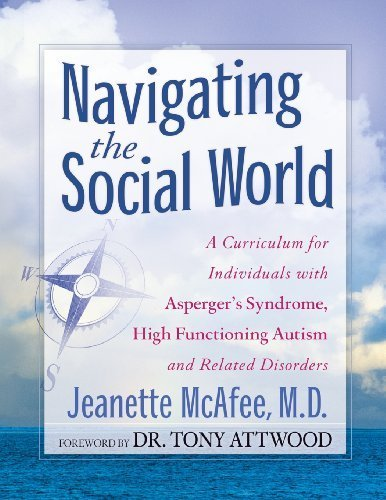By Jeanette McAfee Navigating the Social World: A Curriculum for Individuals with Asperger's Syndrome, High Functioning
