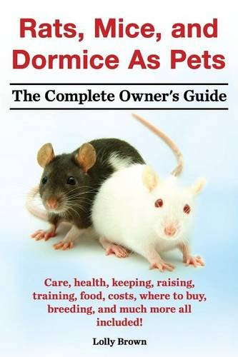 Rats, Mice, and Dormice as Pets. Care, Health, Keeping, Raising, Training, Food, Costs, Where to Buy, Breeding, and Much More All Included! the Comple (Mouse Care)