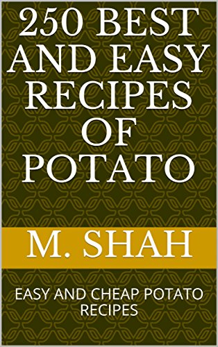 250 BEST AND EASY RECIPES OF POTATO: EASY AND CHEAP POTATO RECIPES by M. SHAH