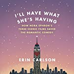 I'll Have What She's Having: How Nora Ephron's Three Iconic Films Saved the Romantic Comedy | Erin Carlson