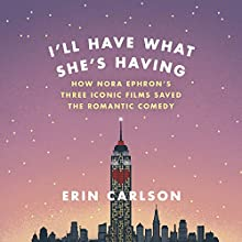 I'll Have What She's Having: How Nora Ephron's Three Iconic Films Saved the Romantic Comedy Audiobook by Erin Carlson Narrated by Amy Tallmadge