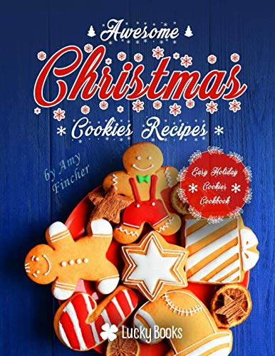 Awesome Christmas cookies recipes. Easy holiday cookies: The most popular and easy Christmas cookie recipes. Delicious holiday cookies for your family by Amy Fincher, Lucky Books