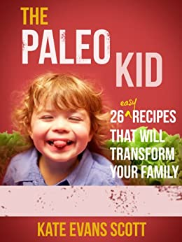 The Paleo Kid: 26 Easy Recipes That Will Transform Your Family (Primal Gluten Free Kids Cookbook) by [Scott, Kate Evans]