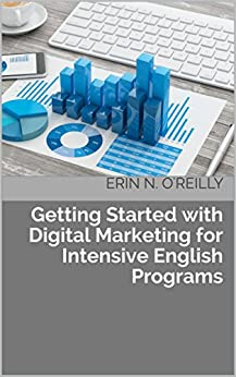 Getting Started with Digital Marketing for Intensive English Programs by [O'Reilly, Erin N.]