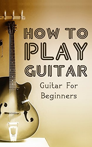 How To Play Guitar: Guitar For Beginners (Playing Guitar, Guitar Lessons Book 1)