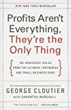 Profits Aren't Everything, They're the Only Thing: No-Nonsense Rules from the Ultimate Contrarian and Small Business Guru By George Cloutier