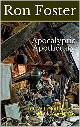 Apocalyptic Apothecary: Left With Nothing But Roots And Herbs (Time is Running Out! Book 2) by [Foster, Ron]
