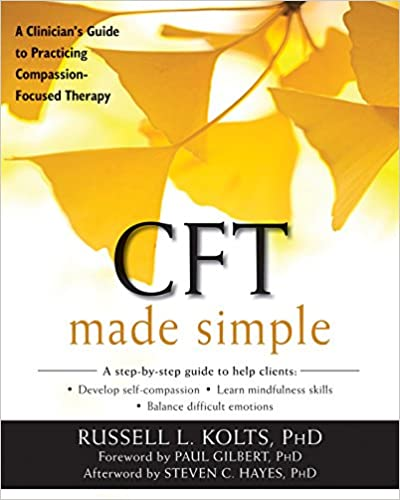 CFT Made Simple A Clinicians Guide To Practicing Compassion Focused Therapy The New Harbinger Series 1st Edition