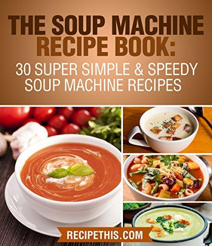 BEST! The Soup Machine Recipe Book: 30 Super Simple & Speedy Soup Machine Recipes W.O.R.D