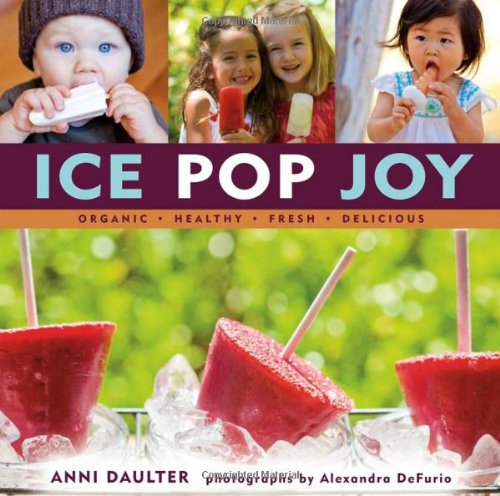 Ice Pop Joy: Organic, Healthy, Fresh, Delicious by Anni Daulter