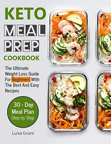 Keto Meal Prep Cookbook: The Ultimate Weight Loss Guide For Beginners With The Best And Easy Recipes (volume 1) by Luisa Grant
