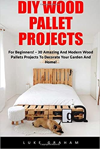 DIY Wood Pallet Projects: For Beginners! - 30 Amazing and Modern Wood Pallets Projects To Decorate Your Garden And Home! (DIY Household Hacks, DIY Projects, Woodworking) by Luke Graham