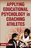 Applying Educational Psychology in Coaching Athletes, Jeffrey Huber, 0736079815