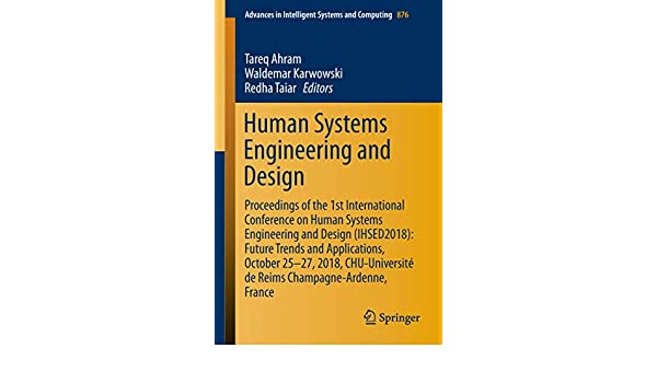 Human Systems Engineering And Design Proceedings Of The 1st International Conference On Human Systems Engineering And Design Ihsed2018 Future Trends Intelligent Systems And Computing Book 876 Tareq Ahram Waldemar Karwowski Redha